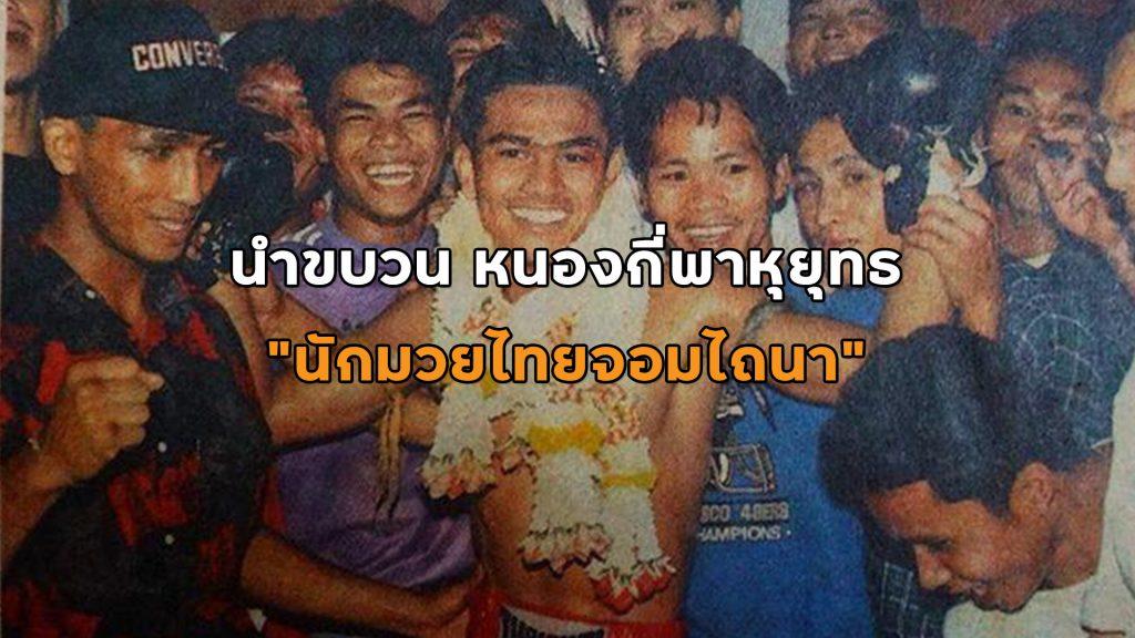 นำขบวน หนองกี่พาหุยุทธ นักมวยไทยจอมไถนา